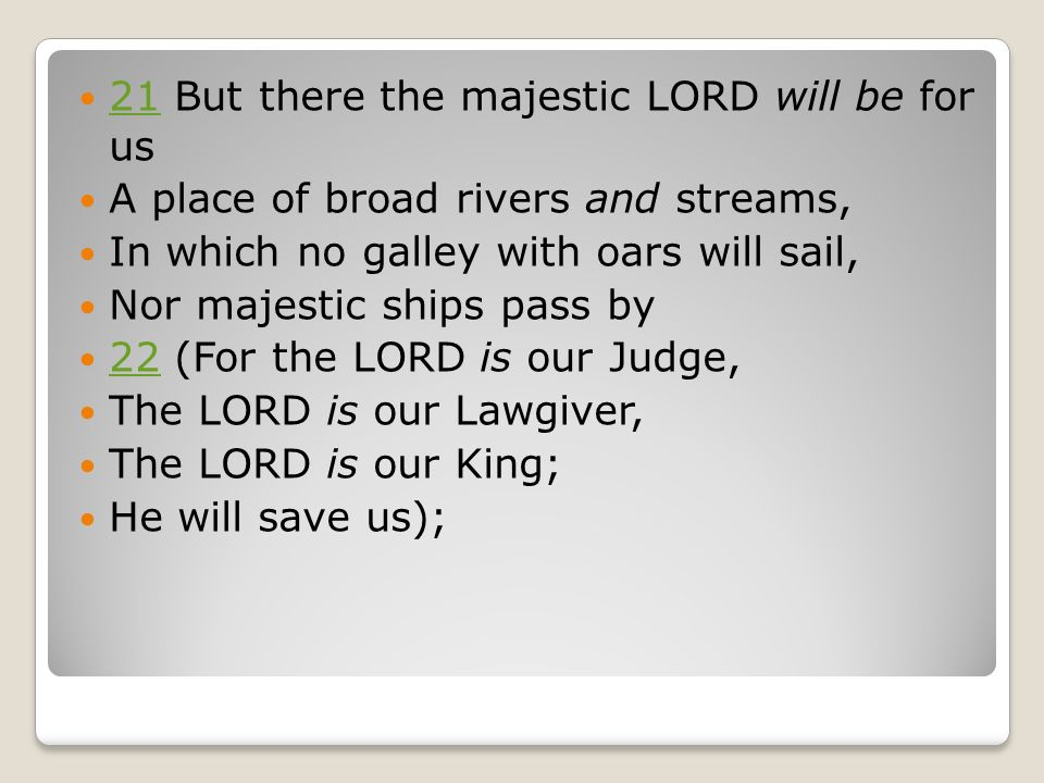 21 ​​ But there the majestic LORD will be for us 21 ​​ A place of broad rivers and streams, ​​ In which no galley with oars will sail, ​​ Nor majestic