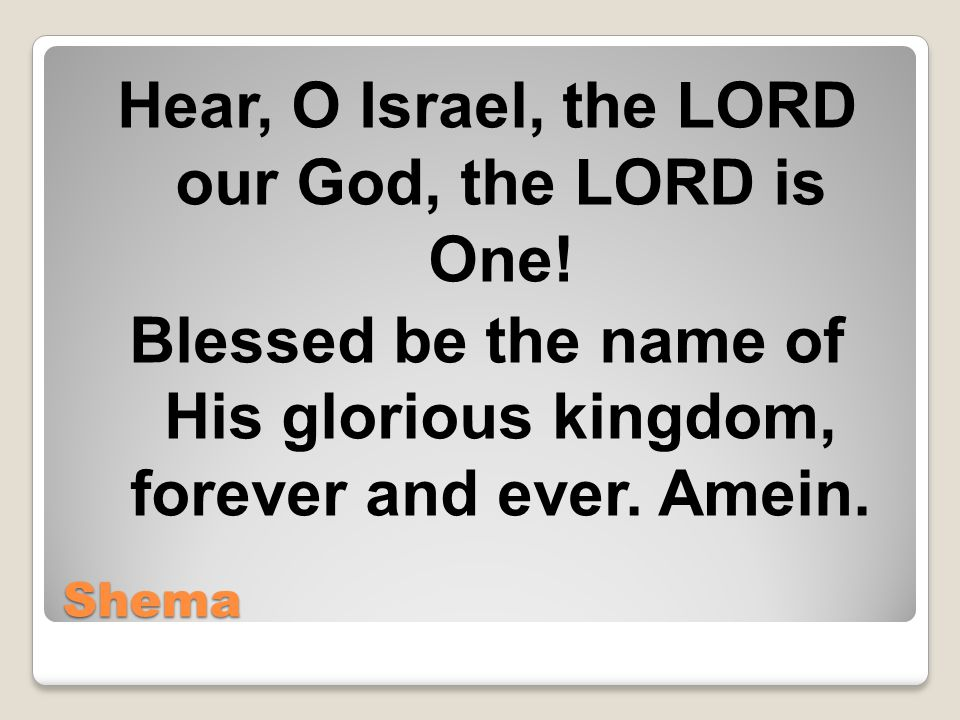 Shema Hear, O Israel, the LORD our God, the LORD is One.