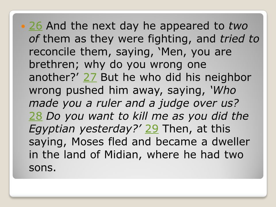 26 And the next day he appeared to two of them as they were fighting, and tried to reconcile them, saying, 'Men, you are brethren; why do you wrong one another ' 27 But he who did his neighbor wrong pushed him away, saying, 'Who made you a ruler and a judge over us.