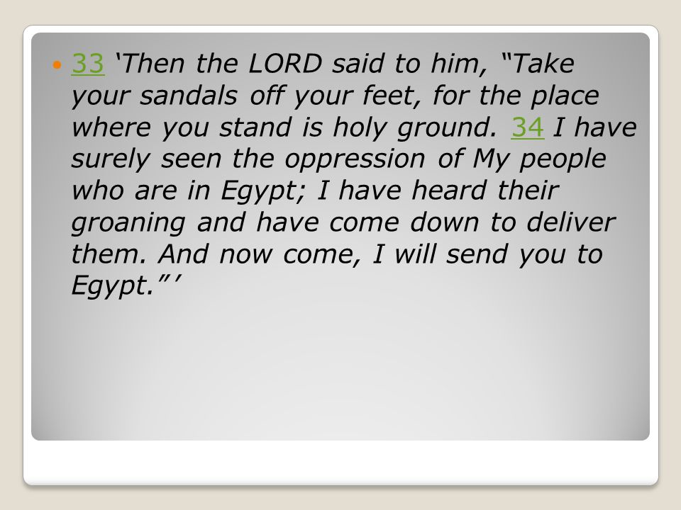 "33 'Then the LORD said to him, ""Take your sandals off your feet, for the place where you stand is holy ground. 34 I have surely seen the oppression of"