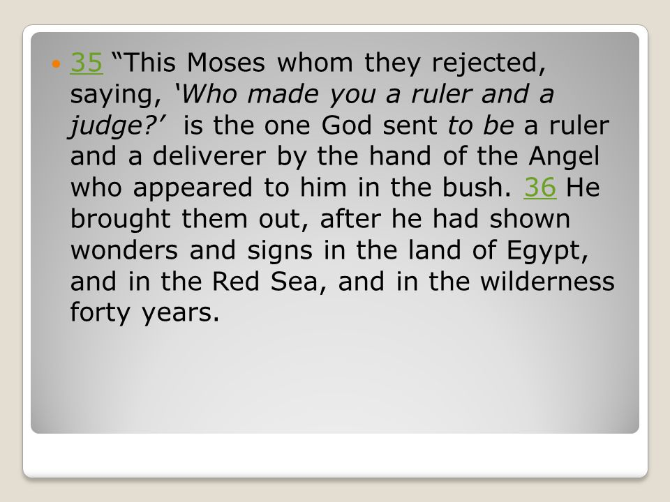"35 ""This Moses whom they rejected, saying, 'Who made you a ruler and a judge?' is the one God sent to be a ruler and a deliverer by the hand of the An"