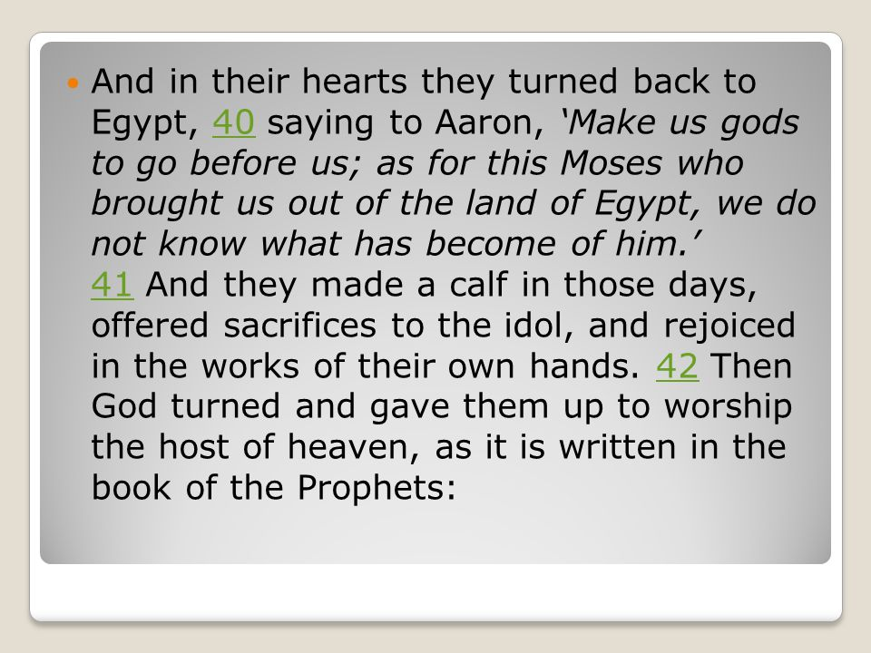 And in their hearts they turned back to Egypt, 40 saying to Aaron, 'Make us gods to go before us; as for this Moses who brought us out of the land of Egypt, we do not know what has become of him.' 41 And they made a calf in those days, offered sacrifices to the idol, and rejoiced in the works of their own hands.