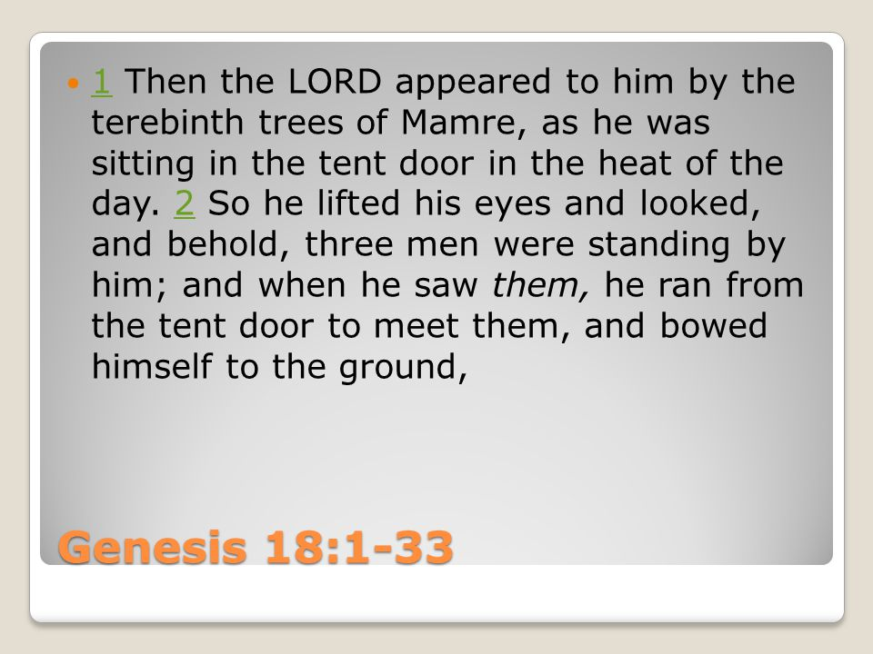 Genesis 18:1-33 1 Then the LORD appeared to him by the terebinth trees of Mamre, as he was sitting in the tent door in the heat of the day.