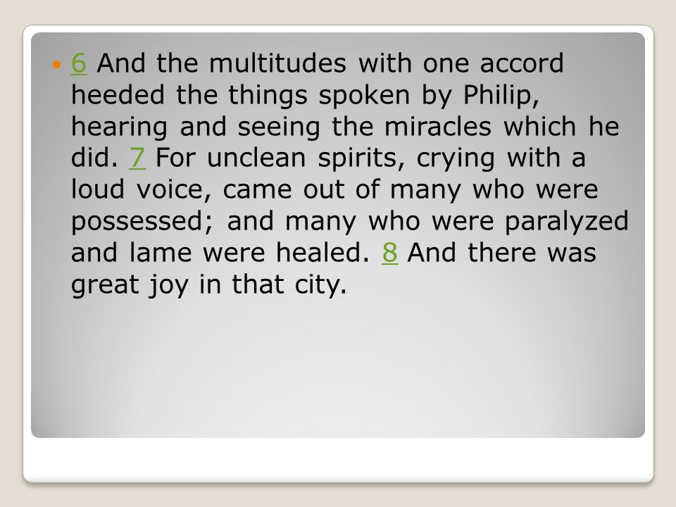 6 And the multitudes with one accord heeded the things spoken by Philip, hearing and seeing the miracles which he did.