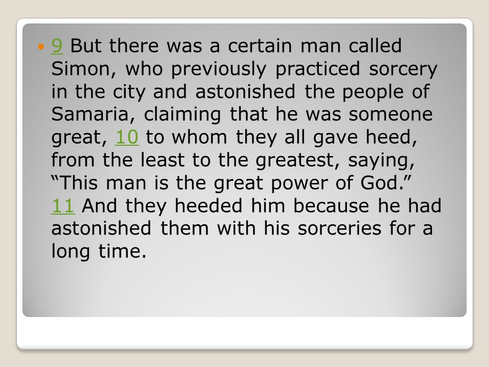 9 But there was a certain man called Simon, who previously practiced sorcery in the city and astonished the people of Samaria, claiming that he was someone great, 10 to whom they all gave heed, from the least to the greatest, saying, This man is the great power of God. 11 And they heeded him because he had astonished them with his sorceries for a long time.