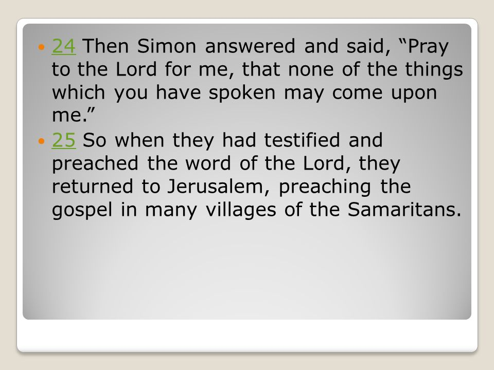 24 Then Simon answered and said, Pray to the Lord for me, that none of the things which you have spoken may come upon me. 24 25 So when they had testified and preached the word of the Lord, they returned to Jerusalem, preaching the gospel in many villages of the Samaritans.