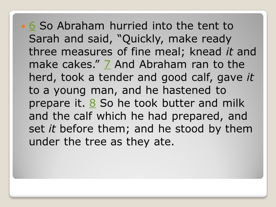 "6 So Abraham hurried into the tent to Sarah and said, ""Quickly, make ready three measures of fine meal; knead it and make cakes."" 7 And Abraham ran to"