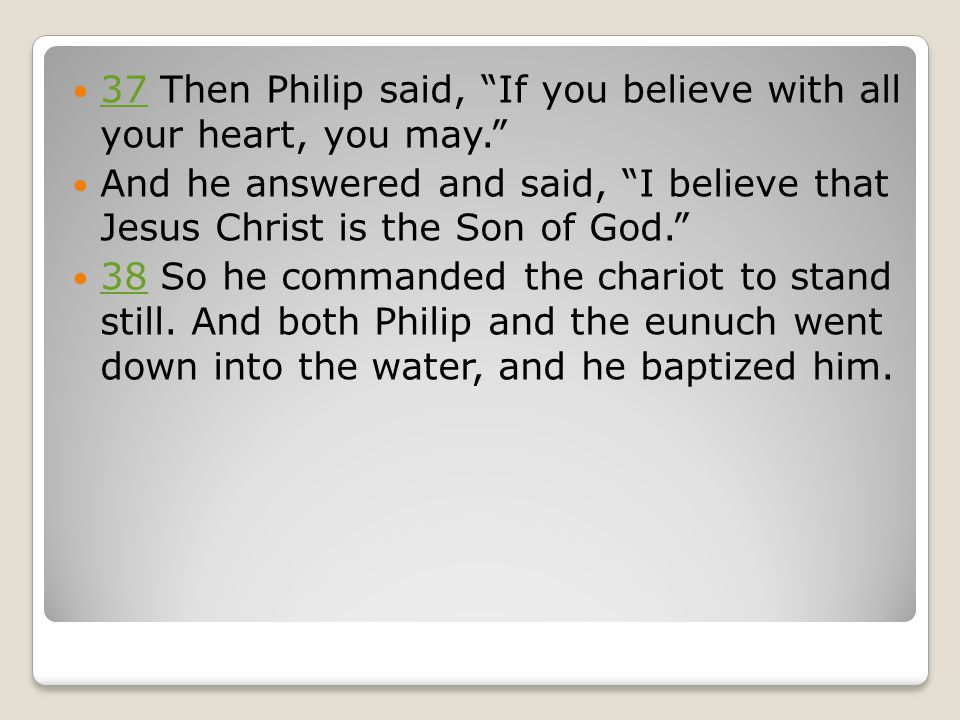 37 Then Philip said, If you believe with all your heart, you may. 37 And he answered and said, I believe that Jesus Christ is the Son of God. 38 So he commanded the chariot to stand still.