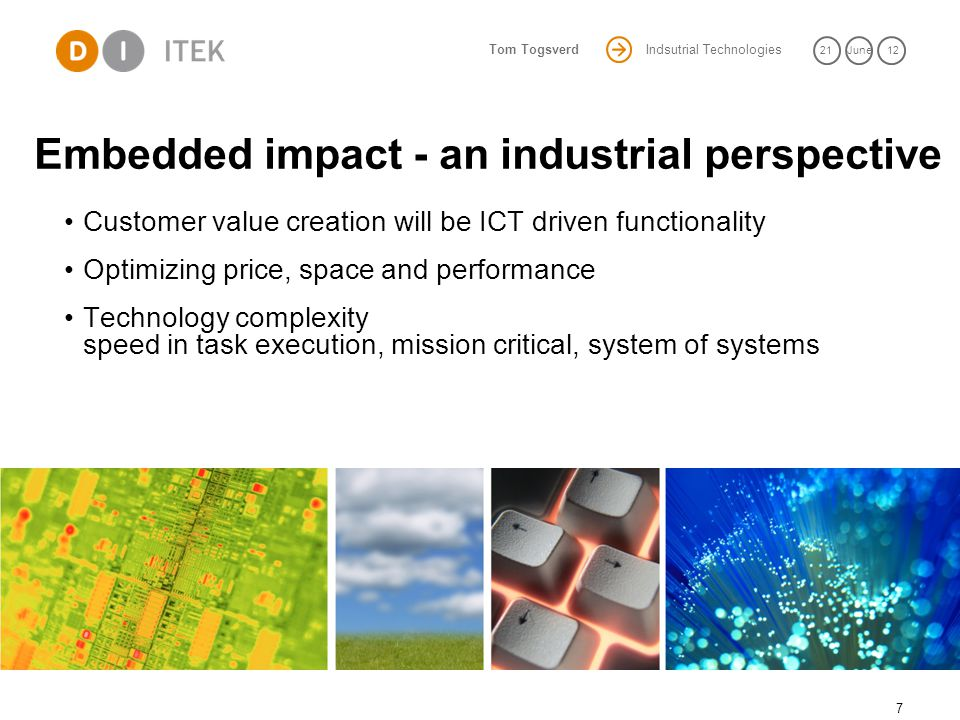 Indsutrial Technologies 21June 12 Tom Togsverd Embedded impact - an industrial perspective 7 Customer value creation will be ICT driven functionality Optimizing price, space and performance Technology complexity speed in task execution, mission critical, system of systems