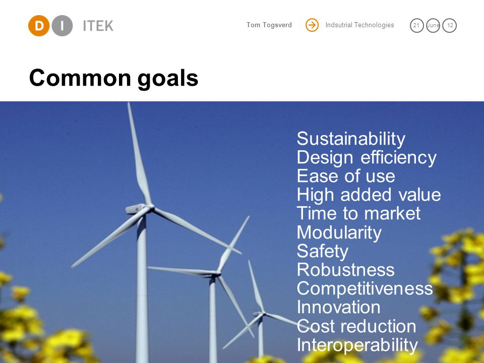 Indsutrial Technologies 21June 12 Tom Togsverd Common goals 9 Sustainability Design efficiency Ease of use High added value Time to market Modularity