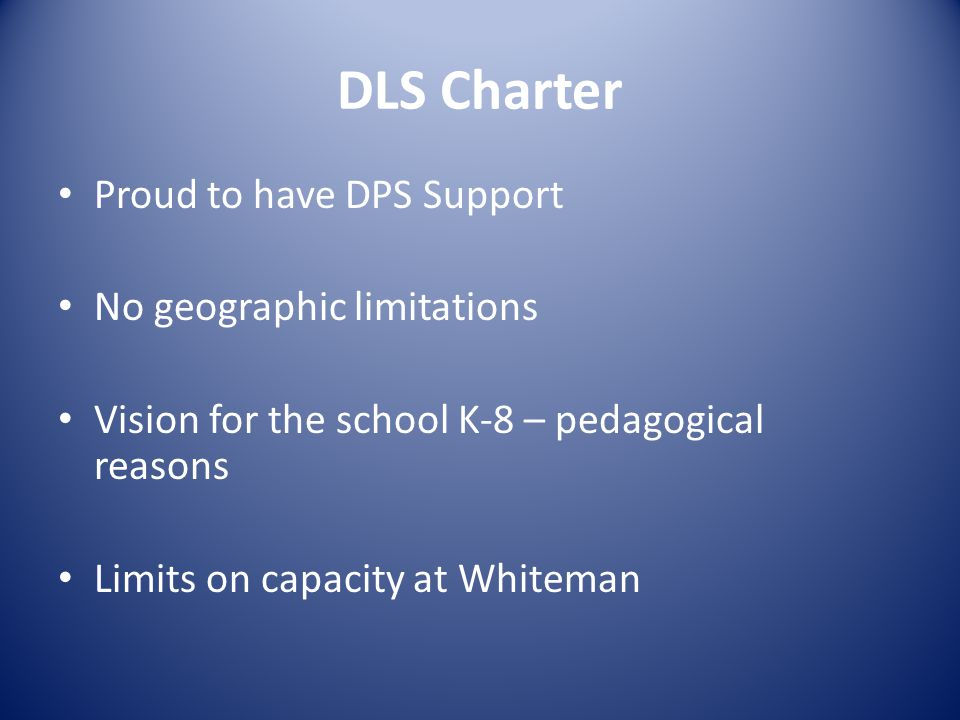 DLS Charter Proud to have DPS Support No geographic limitations Vision for the school K-8 – pedagogical reasons Limits on capacity at Whiteman