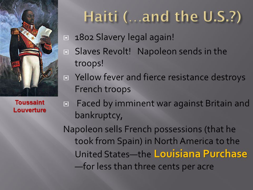  1802 Slavery legal again!  Slaves Revolt! Napoleon sends in the troops!  Yellow fever and fierce resistance destroys French troops  Faced by immi