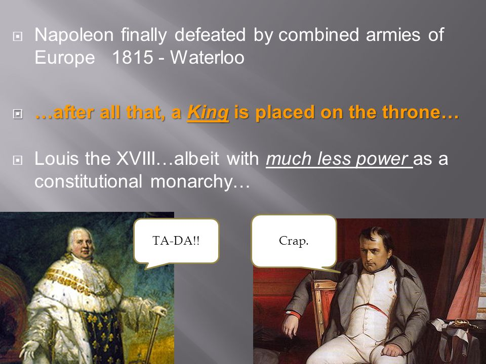  Napoleon finally defeated by combined armies of Europe 1815 - Waterloo  …after all that, a King is placed on the throne…  Louis the XVIII…albeit w