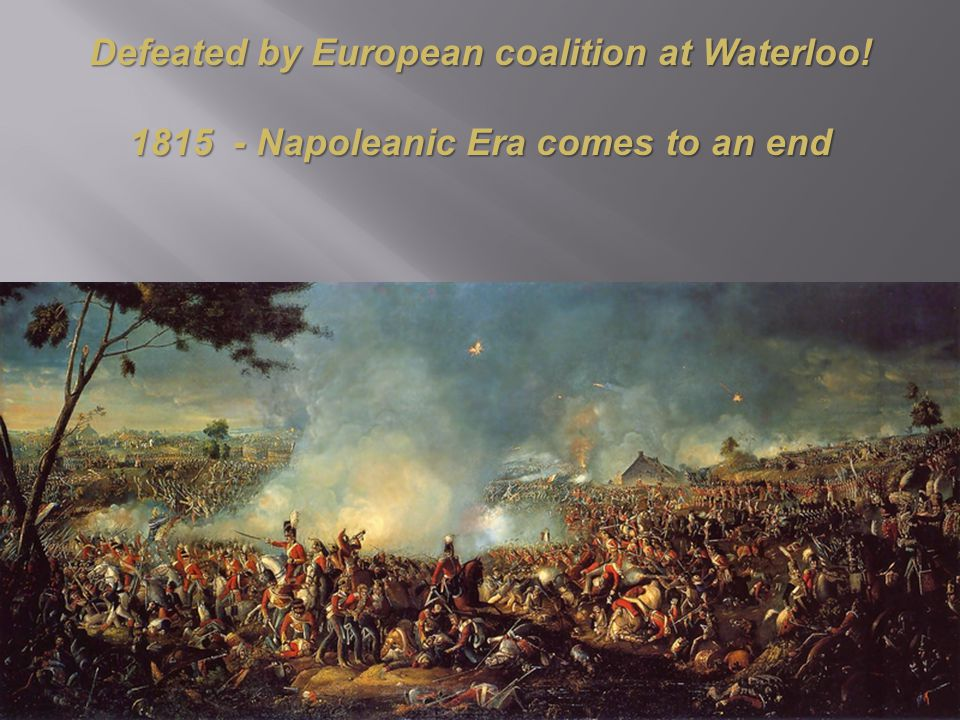 Defeated by European coalition at Waterloo! 1815 - Napoleanic Era comes to an end