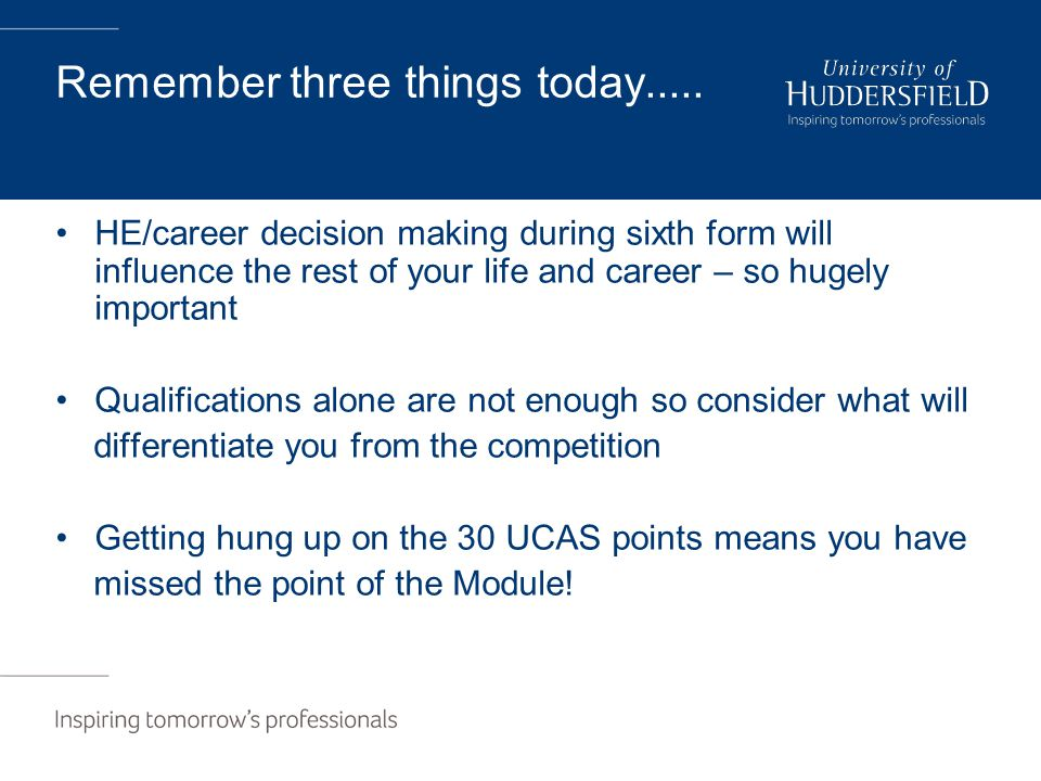 Remember three things today..... HE/career decision making during sixth form will influence the rest of your life and career – so hugely important Qua