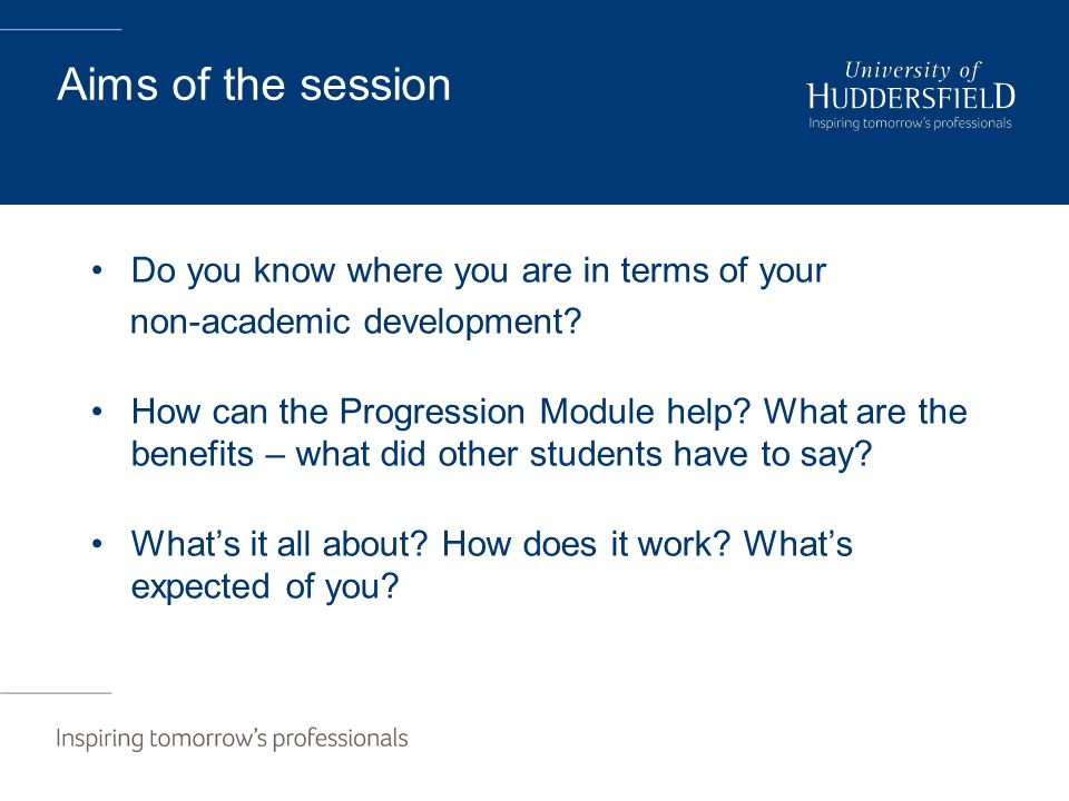 Aims of the session Do you know where you are in terms of your non-academic development? How can the Progression Module help? What are the benefits –