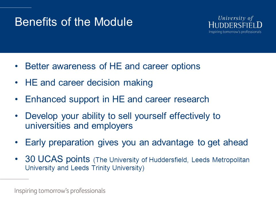 Benefits of the Module Better awareness of HE and career options HE and career decision making Enhanced support in HE and career research Develop your