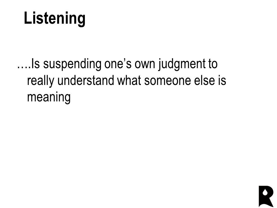 Listening ….Is suspending one's own judgment to really understand what someone else is meaning