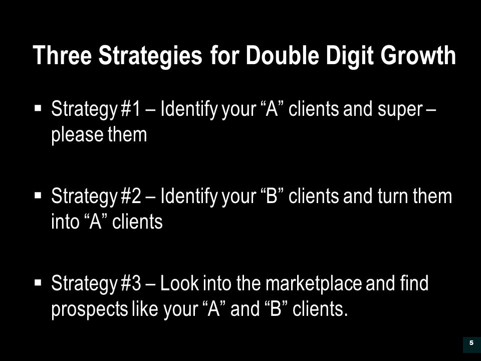 Three Strategies for Double Digit Growth  Strategy #1 – Identify your A clients and super – please them  Strategy #2 – Identify your B clients and turn them into A clients  Strategy #3 – Look into the marketplace and find prospects like your A and B clients.