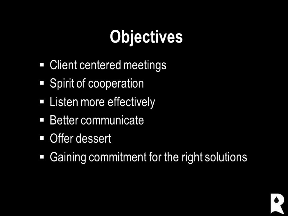 Objectives  Client centered meetings  Spirit of cooperation  Listen more effectively  Better communicate  Offer dessert  Gaining commitment for the right solutions