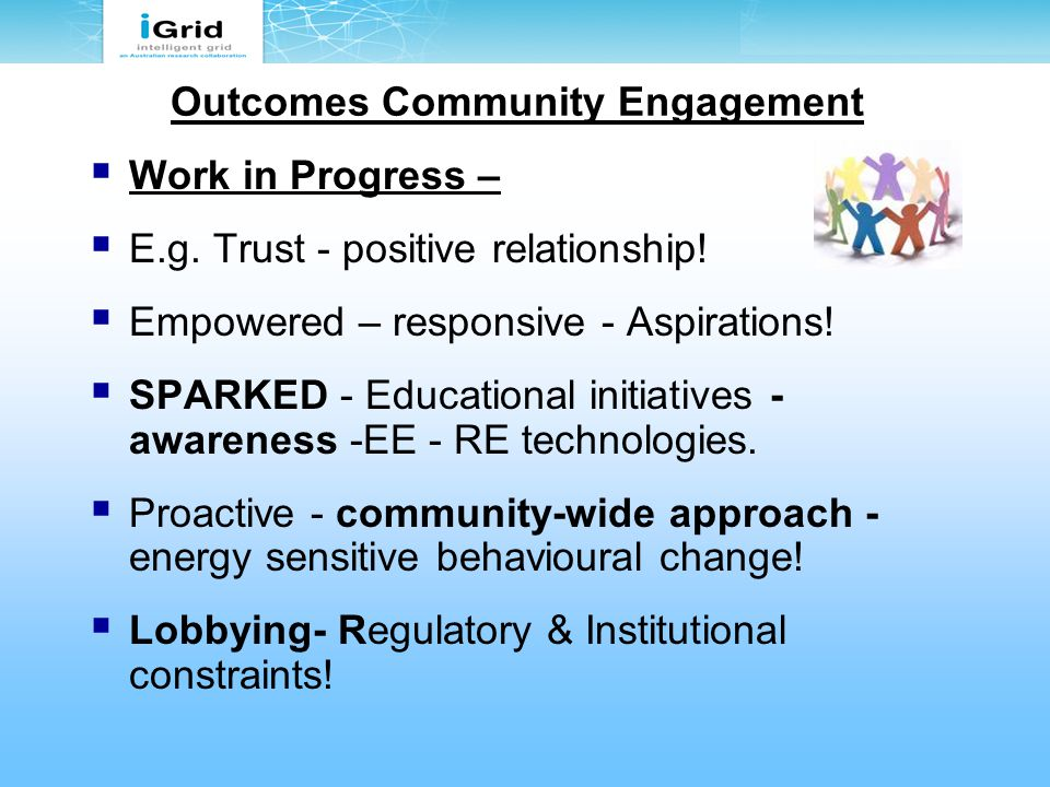 Outcomes Community Engagement  Work in Progress –  E.g. Trust - positive relationship!  Empowered – responsive - Aspirations!  SPARKED - Education