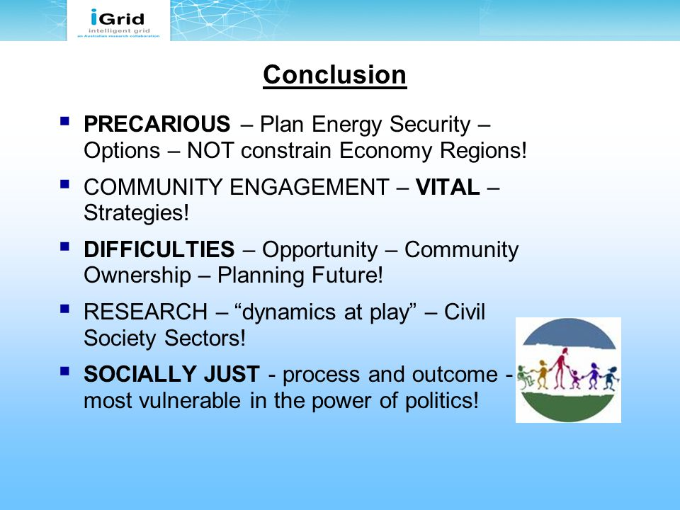 Conclusion  PRECARIOUS – Plan Energy Security – Options – NOT constrain Economy Regions!  COMMUNITY ENGAGEMENT – VITAL – Strategies!  DIFFICULTIES
