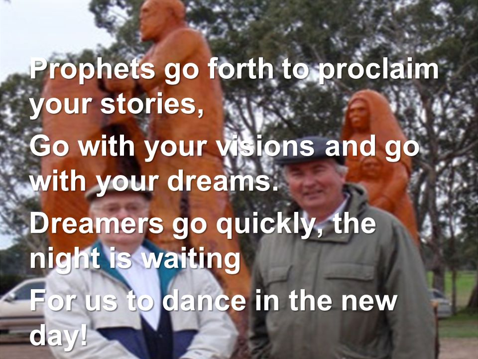 Prophets go forth to proclaim your stories, Go with your visions and go with your dreams.