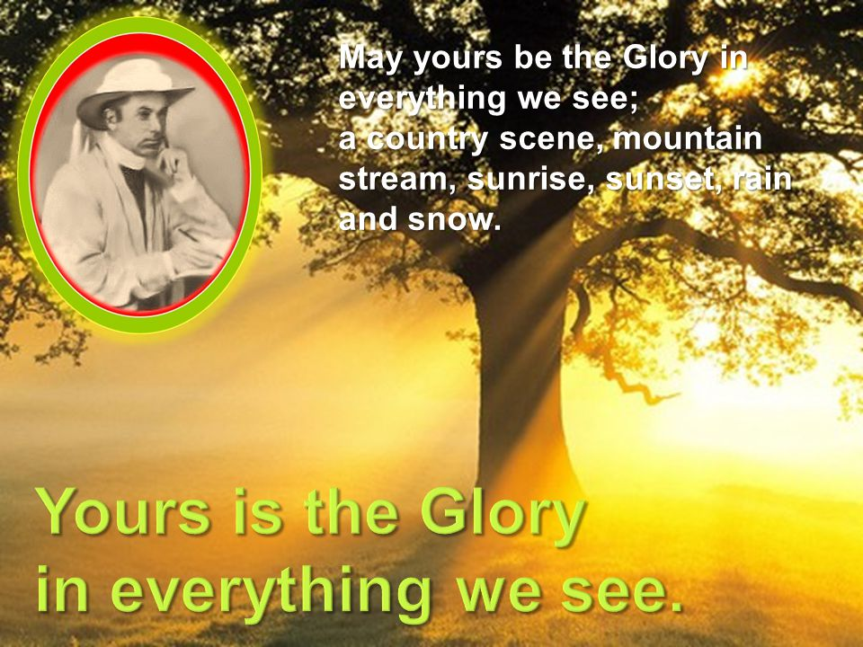May yours be the Glory in everything we see; a country scene, mountain stream, sunrise, sunset, rain and snow.