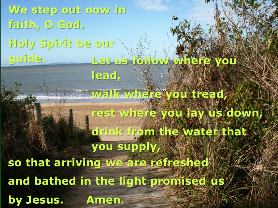 We step out now in faith, O God.Holy Spirit be our guide.
