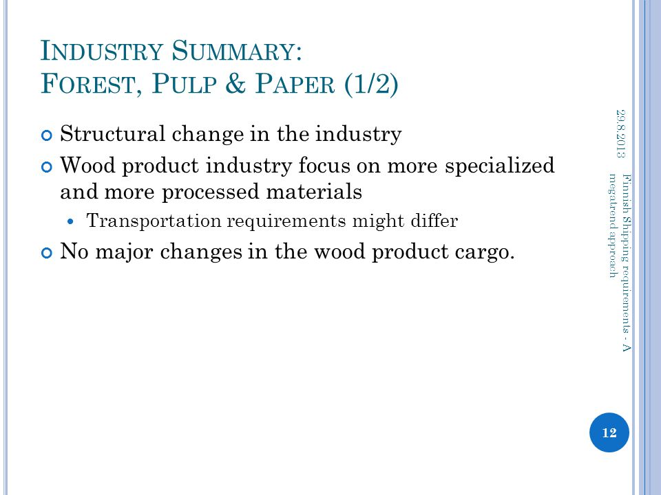 I NDUSTRY S UMMARY : F OREST, P ULP & P APER (1/2) Structural change in the industry Wood product industry focus on more specialized and more processed materials Transportation requirements might differ No major changes in the wood product cargo.