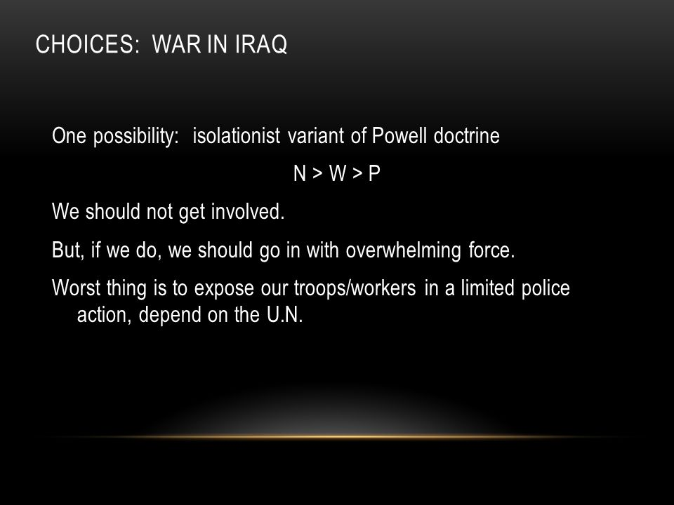 CHOICES: WAR IN IRAQ One possibility: isolationist variant of Powell doctrine N > W > P We should not get involved.