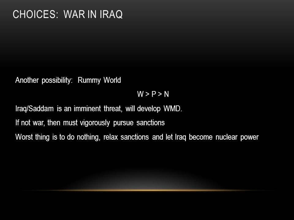 CHOICES: WAR IN IRAQ Another possibility: Rummy World W > P > N Iraq/Saddam is an imminent threat, will develop WMD. If not war, then must vigorously