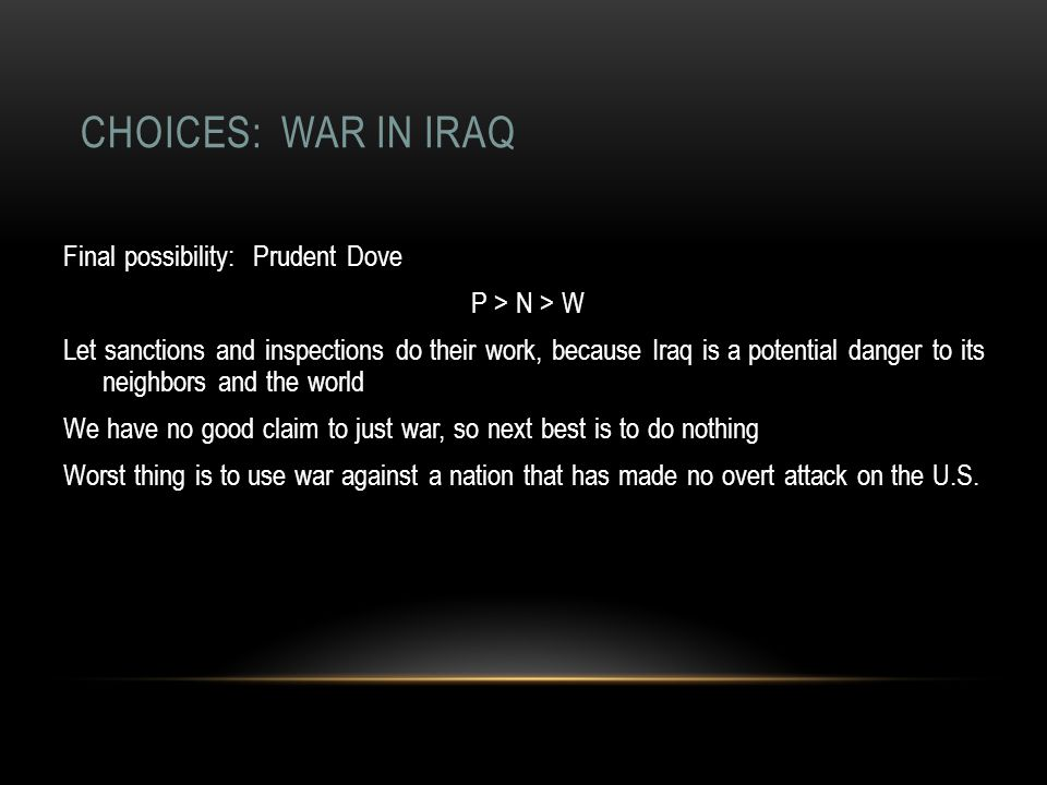 CHOICES: WAR IN IRAQ Final possibility: Prudent Dove P > N > W Let sanctions and inspections do their work, because Iraq is a potential danger to its neighbors and the world We have no good claim to just war, so next best is to do nothing Worst thing is to use war against a nation that has made no overt attack on the U.S.