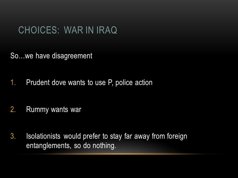 CHOICES: WAR IN IRAQ So…we have disagreement 1.Prudent dove wants to use P, police action 2.Rummy wants war 3.Isolationists would prefer to stay far a