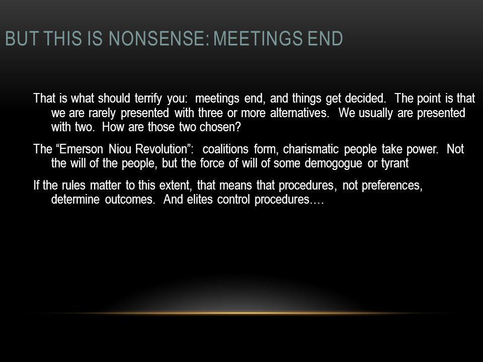 BUT THIS IS NONSENSE: MEETINGS END That is what should terrify you: meetings end, and things get decided. The point is that we are rarely presented wi
