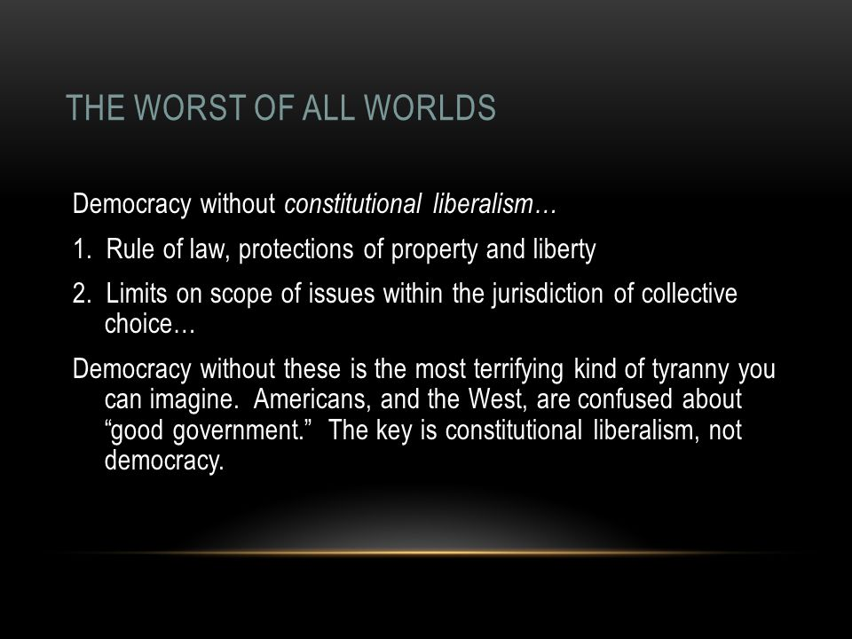 THE WORST OF ALL WORLDS Democracy without constitutional liberalism… 1.