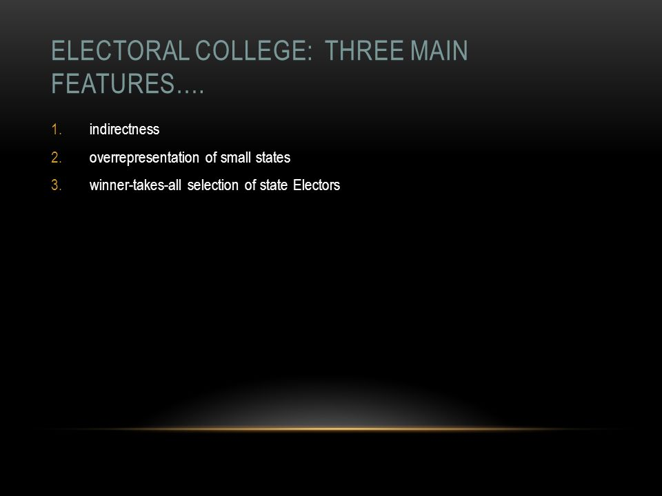 ELECTORAL COLLEGE: THREE MAIN FEATURES…. 1.indirectness 2.overrepresentation of small states 3.winner-takes-all selection of state Electors