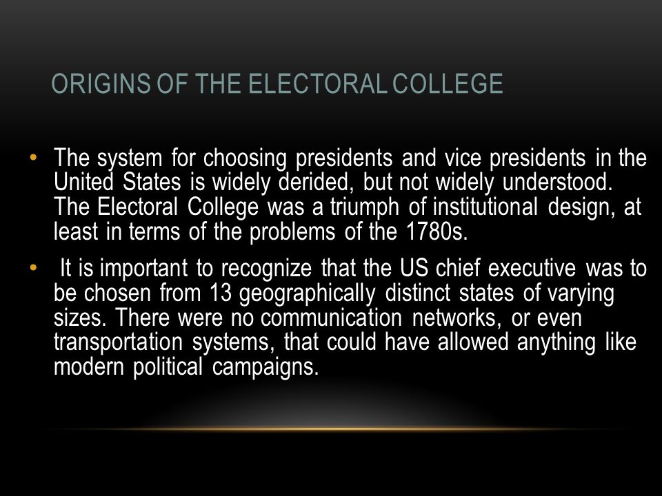 ORIGINS OF THE ELECTORAL COLLEGE The system for choosing presidents and vice presidents in the United States is widely derided, but not widely underst