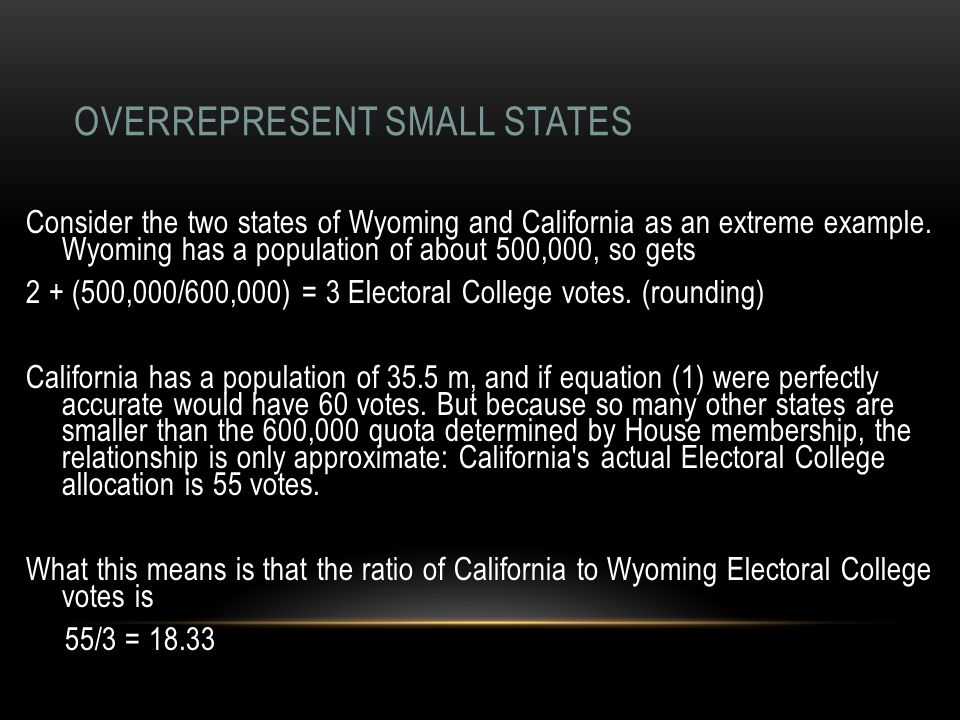 OVERREPRESENT SMALL STATES Consider the two states of Wyoming and California as an extreme example. Wyoming has a population of about 500,000, so gets
