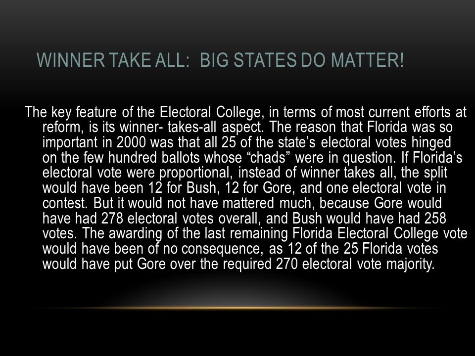 WINNER TAKE ALL: BIG STATES DO MATTER! The key feature of the Electoral College, in terms of most current efforts at reform, is its winner- takes-all