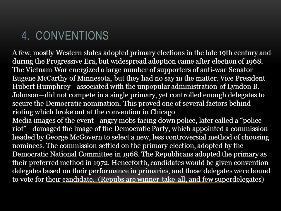 4. CONVENTIONS A few, mostly Western states adopted primary elections in the late 19th century and during the Progressive Era, but widespread adoption