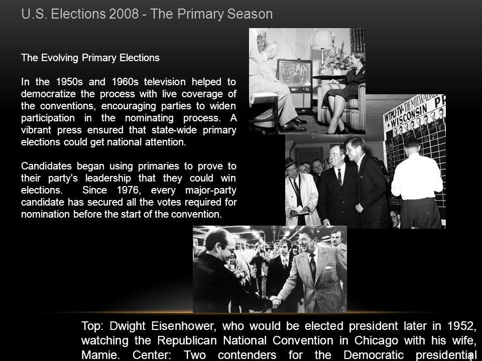 The Evolving Primary Elections In the 1950s and 1960s television helped to democratize the process with live coverage of the conventions, encouraging parties to widen participation in the nominating process.