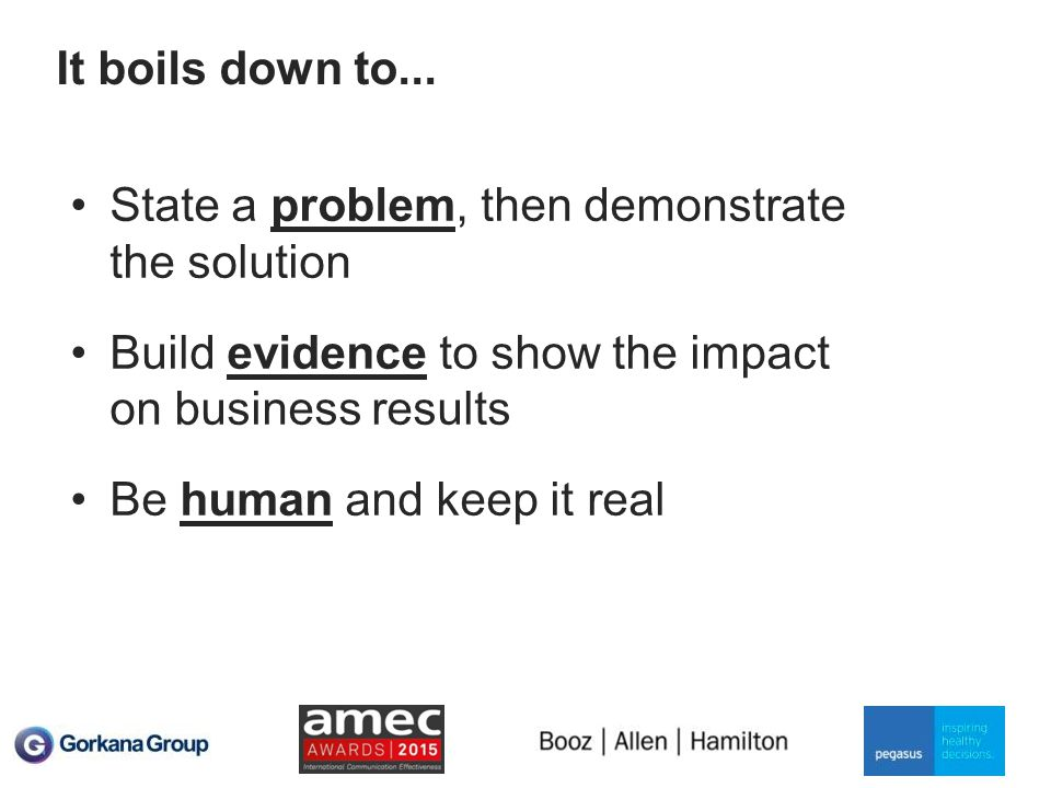 It boils down to... State a problem, then demonstrate the solution Build evidence to show the impact on business results Be human and keep it real