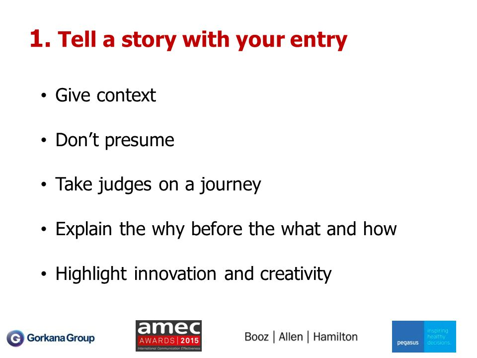 1. Tell a story with your entry Give context Don't presume Take judges on a journey Explain the why before the what and how Highlight innovation and c