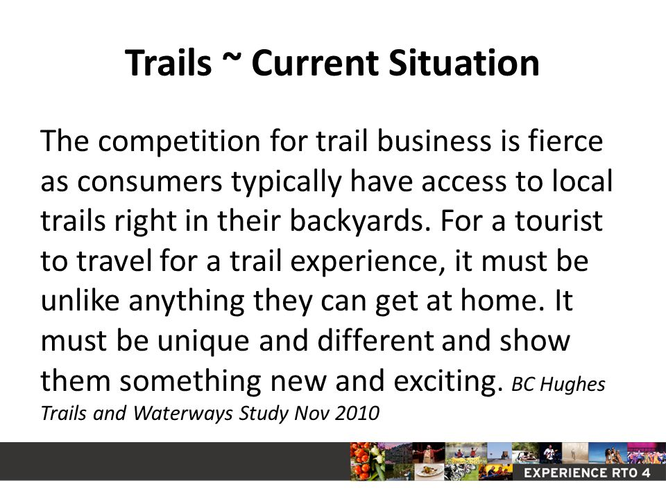 Trails ~ Current Situation The competition for trail business is fierce as consumers typically have access to local trails right in their backyards.