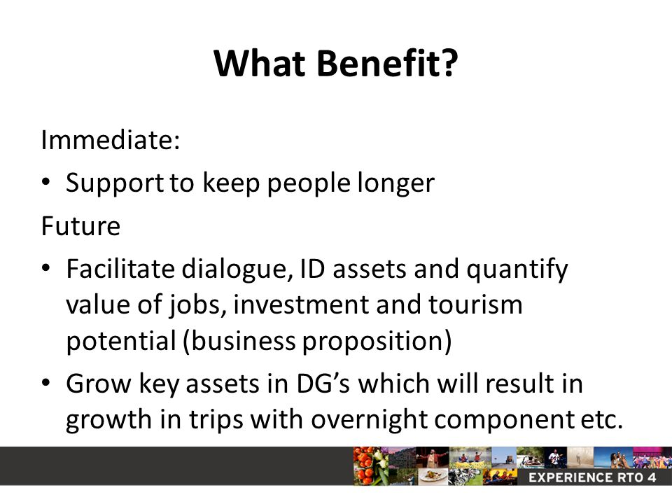 What Benefit? Immediate: Support to keep people longer Future Facilitate dialogue, ID assets and quantify value of jobs, investment and tourism potent