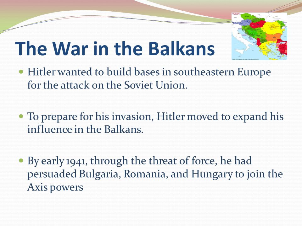 The War in the Balkans Hitler wanted to build bases in southeastern Europe for the attack on the Soviet Union.