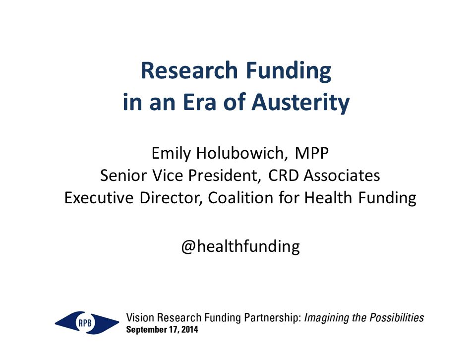 Research Funding in an Era of Austerity Emily Holubowich, MPP Senior Vice President, CRD Associates Executive Director, Coalition for Health Funding @healthfunding