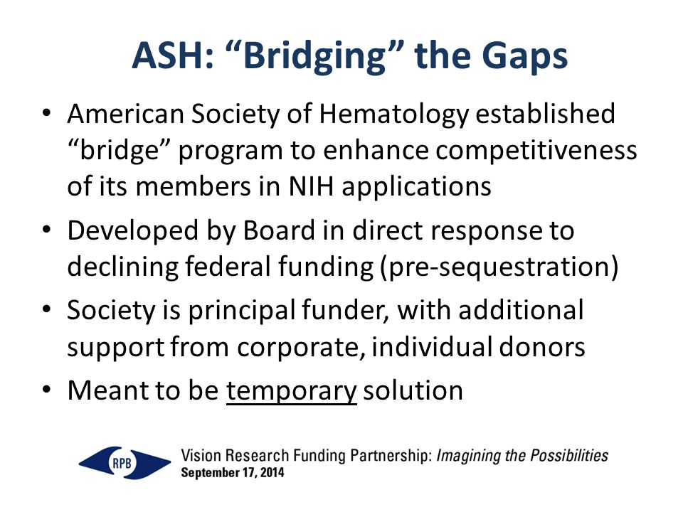 ASH: Bridging the Gaps American Society of Hematology established bridge program to enhance competitiveness of its members in NIH applications Developed by Board in direct response to declining federal funding (pre-sequestration) Society is principal funder, with additional support from corporate, individual donors Meant to be temporary solution