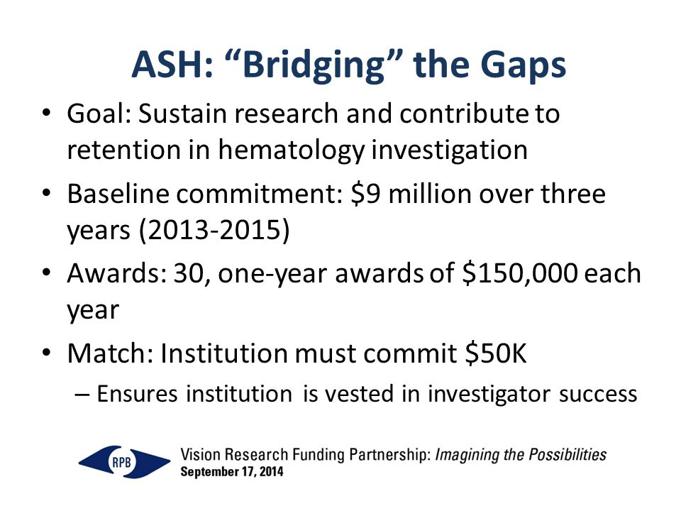 ASH: Bridging the Gaps Goal: Sustain research and contribute to retention in hematology investigation Baseline commitment: $9 million over three years (2013-2015) Awards: 30, one-year awards of $150,000 each year Match: Institution must commit $50K – Ensures institution is vested in investigator success